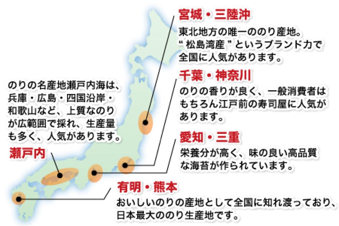 """宮城・三陸沖 東北地方唯一ののり産地。""""松島海産""""というブランド力で全国に人気があります。千葉・神奈川 のりの香りが良く、一般消費者はもちろん江戸前の寿司屋に人気があります。愛知・三重 栄養分が高く、味の良い高品質な海苔が作られています。 有明・熊本 おいしいのりの産地として全国に知り渡っており、日本最大ののり生産地です。 瀬戸内 のりの名産地瀬戸内海は、兵庫・広島・四国沿岸・和歌山など、上質なのりが広範囲で採れ、生産量も多く、人気があります。"""